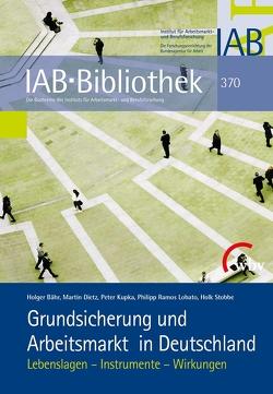 Grundsicherung und Arbeitsmarkt in Deutschland von Bähr,  Holger, Dietz,  Martin, Kupka,  Peter, Ramos Lobato,  Philipp, Stobbe,  Holk