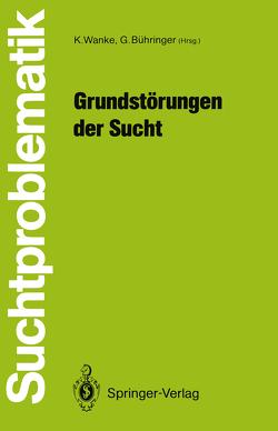 Grundstörungen der Sucht von Bühringer,  Gerhard, Wanke,  Klaus
