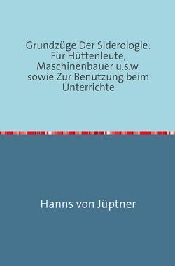 Grundzüge Der Siderologie: Für Hüttenleute, Maschinenbauer u.s.w. sowie zur Benutzung beim Unterrichte von Von Jüptner,  Hanns