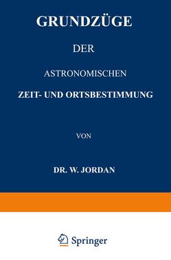 Grundzüge der Astronomischen Zeit- und Ortsbestimmung von Jordan,  W.