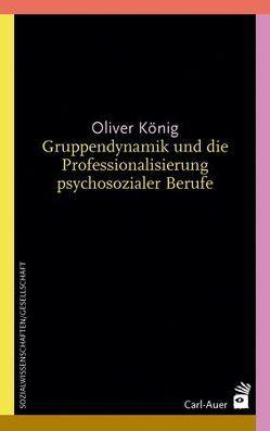 Gruppendynamik und die Professionalisierung psychosozialer Berufe von Koenig,  Oliver