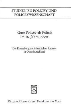 Gute Policey als Politik im 16. Jahrhundert von Blickle,  Peter, Kissling,  Peter, Schmidt,  Heinrich R., Schüpbach,  Andrea