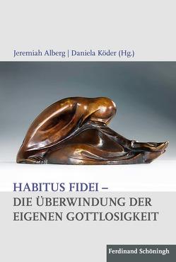 Habitus fidei – Die Überwindung der eigenen Gottlosigkeit von Alberg,  Jeremiah, Köder,  Daniela
