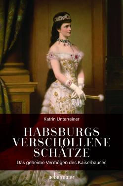 Habsburgs verschollene Schätze von Unterreiner,  Katrin