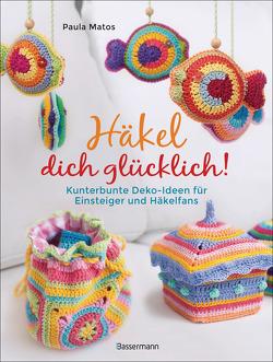 Häkel dich glücklich! Kunterbunte Deko-Ideen für Einsteigerinnen & Häkelfans von Matos,  Paula