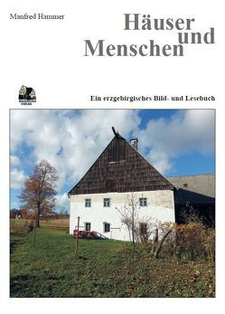 Häuser und Menschen Ein erzgebirgisches Lesebuch von Hammer,  Manfred