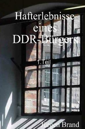 Hafterlebnisse eines DDR-Bürgers 1.Teil von Brand,  Jürgen