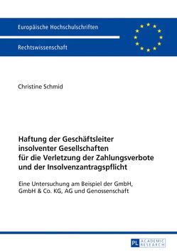 Haftung der Geschäftsleiter insolventer Gesellschaften für die Verletzung der Zahlungsverbote und der Insolvenzantragspflicht von Schmid,  Christine