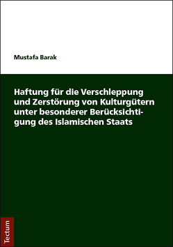 Haftung für die Verschleppung und Zerstörung von Kulturgütern unter besonderer Berücksichtigung des Islamischen Staats von Barak,  Mustafa
