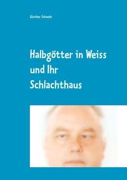 Halbgötter in Weiss und ihr Schlachthaus von Schwehr,  Günther
