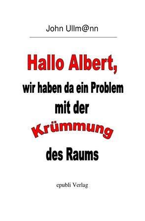 Hallo Albert, wir haben da ein Problem mit der Krümmung des Raums von Ullmann,  John