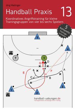 Handball Praxis 13 – Koordinatives Angriffstraining für kleine Trainingsgruppen von vier bis sechs Spielern von Madinger,  Jörg