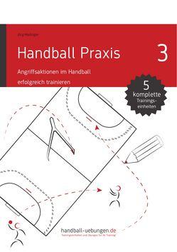 Handball Praxis 3 – Angriffsaktionen im Handball erfolgreich trainieren von Madinger,  Jörg