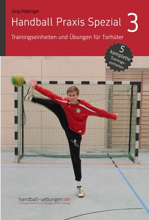 Handball Praxis Spezial 3 – Trainingseinheiten und Übungen für Torhüter von Madinger,  Jörg