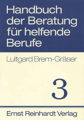 Handbuch der Beratung für helfende Berufe. Band 3 von Brem-Gräser,  Luitgard