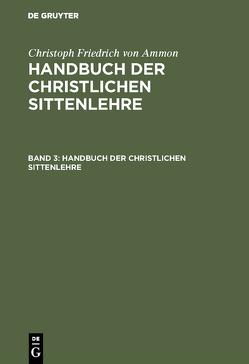 Christoph Friedrich von Ammon: Handbuch der christlichen Sittenlehre / Christoph Friedrich von Ammon: Handbuch der christlichen Sittenlehre. Band 3 von Ammon,  Christoph Friedrich von