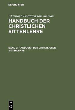 Christoph Friedrich von Ammon: Handbuch der christlichen Sittenlehre / Christoph Friedrich von Ammon: Handbuch der christlichen Sittenlehre. Band 2 von Ammon,  Christoph Friedrich von