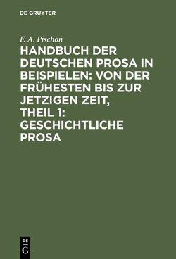Handbuch der deutschen Prosa in Beispielen: von der frühesten bis zur jetzigen Zeit, Theil 1: Geschichtliche Prosa von Pischon,  F. A.