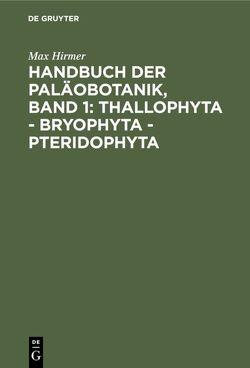 Handbuch der Paläobotanik, Band 1: Thallophyta – Bryophyta – Pteridophyta von Hirmer,  Max, Pia,  Julius, Troll,  Wilhelm