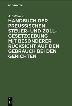 Handbuch der Preußischen Steuer- und Zoll-Gesetzgebung mit besonderer Rücksicht auf den Gebrauch bei den Gerichten von Villaume,  A.