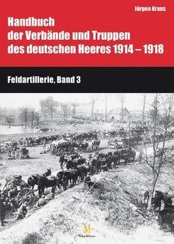 Handbuch der Verbände und Truppen des deutschen Heeres 1914 bis 1918 Teil IX: Feldartillerie, Band 3 und 4 von Busche,  Hartwig, Kraus,  Jürgen