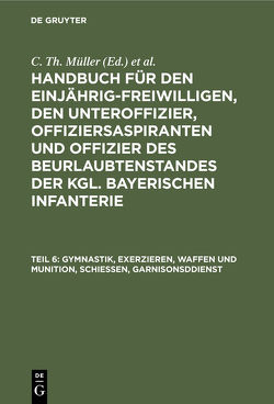Handbuch für den Einjährig-Freiwilligen, den Unteroffizier, Offiziersaspiranten… / Gymnastik, Exerzieren, Waffen und Munition, Schießen, Garnisonsddienst von Müller,  C. Th., Zwehl,  Th. v.