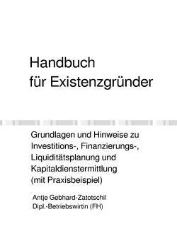 Handbuch für Existenzgründer – Grundlagen und Hinweise zu Investitions-, Finanzierungs-, Liquiditätsplanung und Kapitaldienstermittlung (mit Praxisbeispiel) von Gebhard-Zatotschil,  Antje