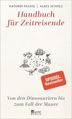 Handbuch für Zeitreisende: Von den Dinosauriern bis zum Fall der Mauer von Passig,  Kathrin, Scholz,  Aleks