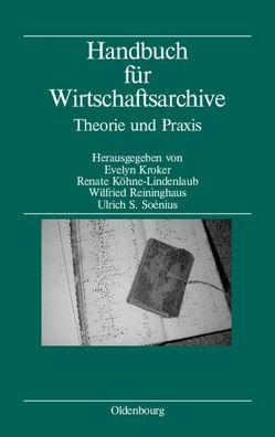 Handbuch für Wirtschaftsarchive von Köhne-Lindenlaub,  Renate, Kroker,  Evelyn, Reininghaus,  Wilfried, Soénius,  Ulrich S.