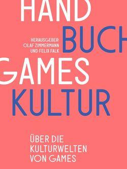 Handbuch Gameskultur von Falk,  Felix, Huberts,  Christian, Zimmermann,  Felix, Zimmermann,  Olaf