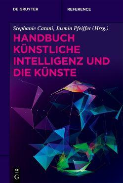 Handbuch Künstliche Intelligenz und die Künste von Catani,  Stephanie, Pfeiffer,  Jasmin
