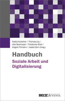 Handbuch Soziale Arbeit und Digitalisierung von Kutscher,  Nadia, Ley,  Thomas, Seelmeyer,  Udo, Siller,  Friederike, Tillmann,  Angela, Zorn,  Isabel
