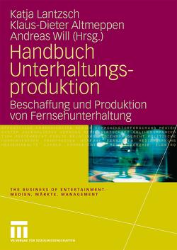 Handbuch Unterhaltungsproduktion von Altmeppen,  Klaus-Dieter, Lantzsch,  Katja, Will,  Andreas