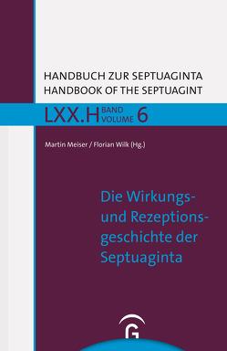 Handbuch zur Septuaginta / Die Wirkungs- und Rezeptionsgeschichte der Septuaginta von Meiser,  Martin, Wilk,  Florian
