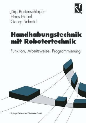 Handhabungstechnik mit Robotertechnik von Bartenschlager,  Jörg, Hebel,  Hans, Schmidt,  Georg
