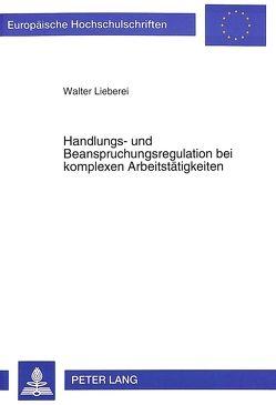 Handlungs- und Beanspruchungsregulation bei komplexen Arbeitstätigkeiten von Lieberei,  Walter