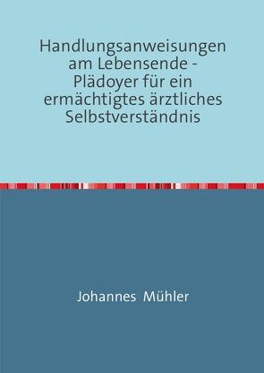 Handlungsanweisungen am Lebensende -Plädoyer für ein ermächtigtes ärztliches Selbstverständnis von Mühler,  Johannes