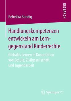 Handlungskompetenzen entwickeln am Lerngegenstand Kinderrechte von Bendig,  Rebekka