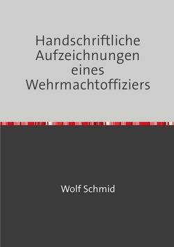 Handschriftliche Aufzeichnungen eines Wehrmachtoffiziers von Schmid,  Heinz, Schmid,  Wolf