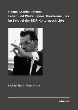 Hanns Anselm Perten: Leben und Wirken eines Theatermannes im Spiegel der DDR-Kulturgeschichte von Pietschmann,  Michael