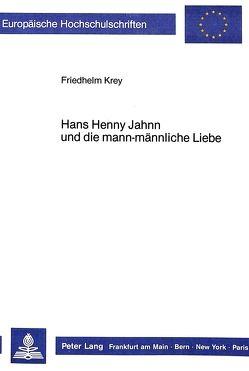 Hans Henny Jahnn und die mann-männliche Liebe von Krey,  Friedhelm