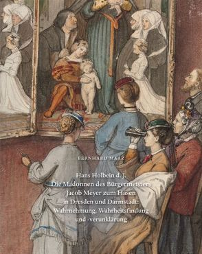 Hans Holbeins d. J. 'Madonnen des Bürgermeisters Jacob Meyer zum Hasen' in Dresden und Darmstadt: Wahrnehmung, Wahrheitsfindung und -verunklärung von Maaz,  Bernhard, Weber,  C. Sylvia