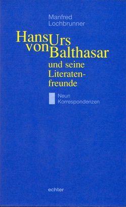 Hans Urs von Balthasar und seine Literatenfreunde von Lochbrunner,  Manfred