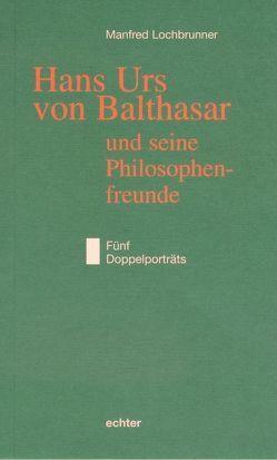 Hans Urs von Balthasar und seine Philosophiefreunde von Lochbrunner,  Manfred