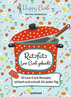 Happy Carb: Ratzfatz Low Carb gekocht: 55 Low-Carb-Rezepte, einfach und schnell für jeden Tag von Meiselbach,  Bettina