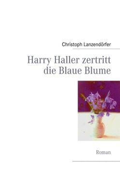 Harry Haller zertritt die Blaue Blume von Lanzendörfer,  Christoph
