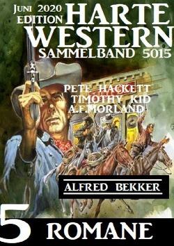 Harte Western Sammelband 5015 – 5 Romane Juni 2020 von Bekker,  Alfred, Hackett,  Pete, Kid,  Timothy, Morland,  A. F.