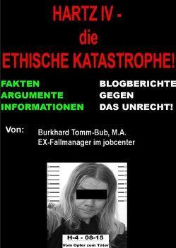 Hartz IV – die ethische Katastrophe Fakten vom EX-jc-Fallmanager von Tomm-Bub (M.A.),  Burkhard