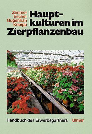 Hauptkulturen im Zierpflanzenbau von Escher,  Friedrich, Gugenhan,  Edgar, Kneipp,  Otfried, Zimmer,  Karl