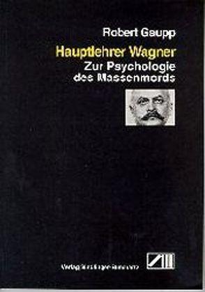 Hauptlehrer Wagner. Zur Psychologie des Massenmords von Gaupp,  Robert, Neuzner,  Bernd